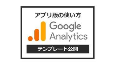 【アプリ版】Googleアナリティクスの使い方【テンプレート公開】